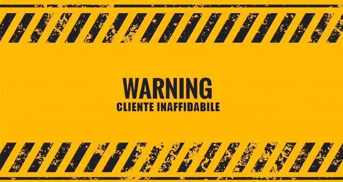 Fate attenzione ai clienti inaffidabili